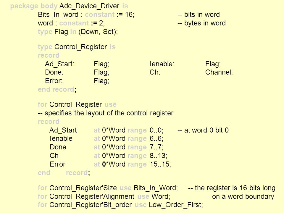 package body Adc_Device_Driver is Bits_In_word : constant := 16; -- bits in word word : constant := 2; -- bytes in word type Flag in (Down, Set); type