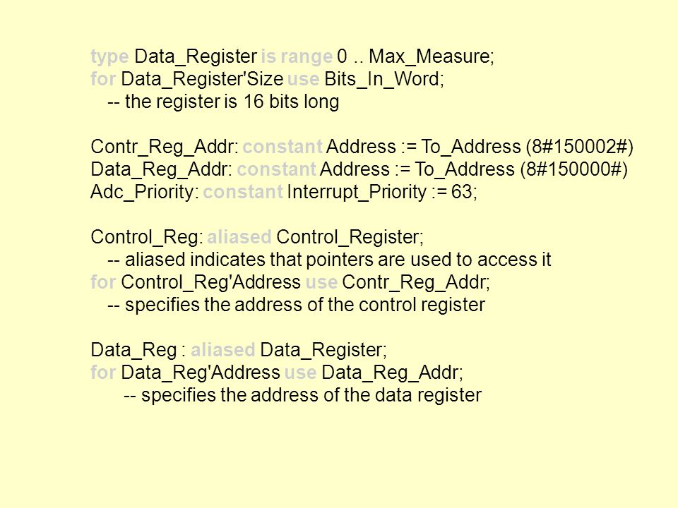 type Data_Register is range 0.. Max_Measure; for Data_Register'Size use Bits_In_Word; -- the register is 16 bits long Contr_Reg_Addr: constant Address