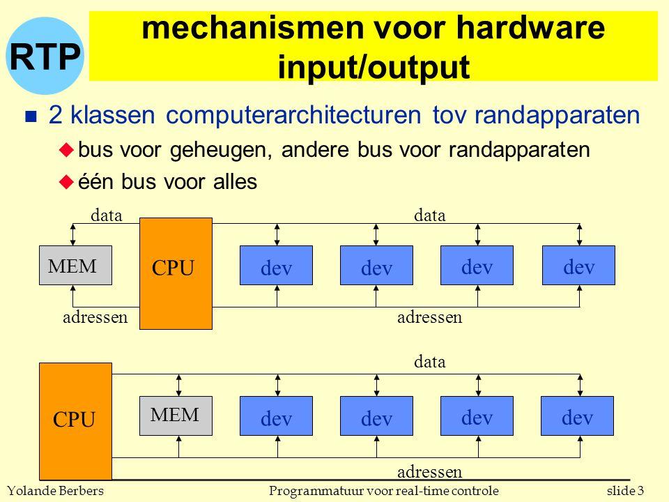 RTP slide 3Programmatuur voor real-time controleYolande Berbers mechanismen voor hardware input/output n 2 klassen computerarchitecturen tov randapparaten u bus voor geheugen, andere bus voor randapparaten u één bus voor alles CPU MEM dev MEM data adressen