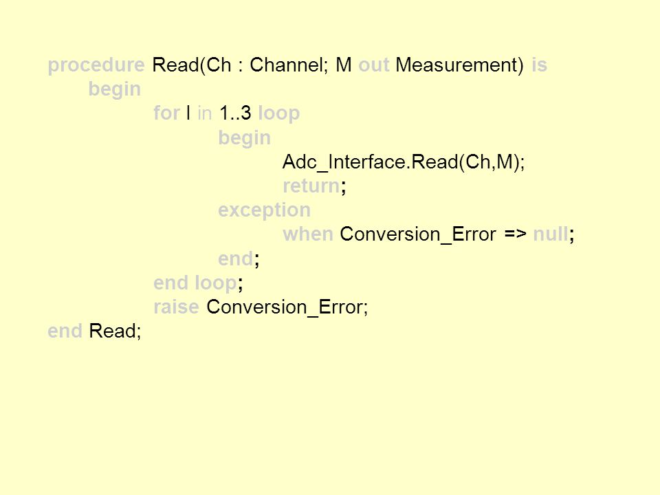 procedure Read(Ch : Channel; M out Measurement) is begin for I in 1..3 loop begin Adc_Interface.Read(Ch,M); return; exception when Conversion_Error =>