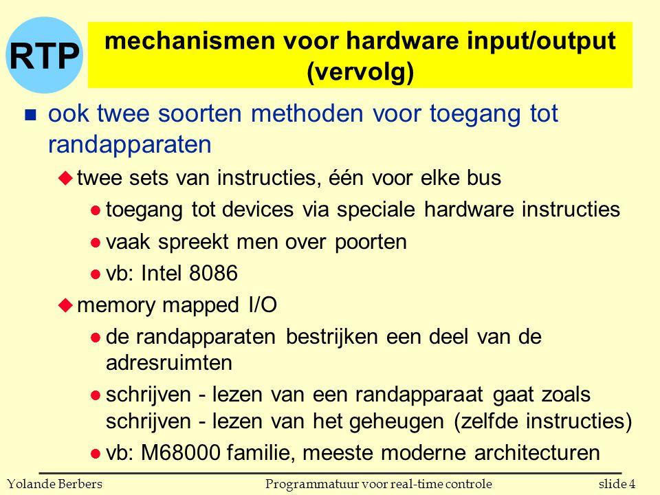 RTP slide 4Programmatuur voor real-time controleYolande Berbers mechanismen voor hardware input/output (vervolg) n ook twee soorten methoden voor toegang tot randapparaten u twee sets van instructies, één voor elke bus l toegang tot devices via speciale hardware instructies l vaak spreekt men over poorten l vb: Intel 8086 u memory mapped I/O l de randapparaten bestrijken een deel van de adresruimten l schrijven - lezen van een randapparaat gaat zoals schrijven - lezen van het geheugen (zelfde instructies) l vb: M68000 familie, meeste moderne architecturen
