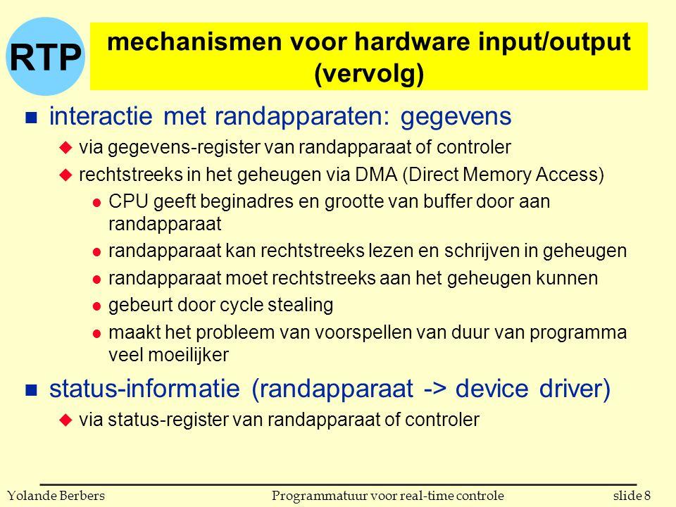 RTP slide 8Programmatuur voor real-time controleYolande Berbers mechanismen voor hardware input/output (vervolg) n interactie met randapparaten: gegevens u via gegevens-register van randapparaat of controler u rechtstreeks in het geheugen via DMA (Direct Memory Access) l CPU geeft beginadres en grootte van buffer door aan randapparaat l randapparaat kan rechtstreeks lezen en schrijven in geheugen l randapparaat moet rechtstreeks aan het geheugen kunnen l gebeurt door cycle stealing l maakt het probleem van voorspellen van duur van programma veel moeilijker n status-informatie (randapparaat -> device driver) u via status-register van randapparaat of controler