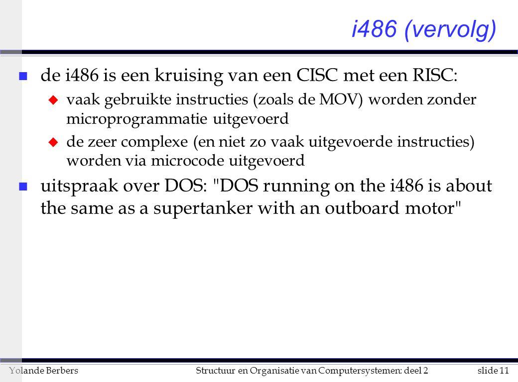 slide 11Structuur en Organisatie van Computersystemen: deel 2Yolande Berbers i486 (vervolg) n de i486 is een kruising van een CISC met een RISC: u vaak gebruikte instructies (zoals de MOV) worden zonder microprogrammatie uitgevoerd u de zeer complexe (en niet zo vaak uitgevoerde instructies) worden via microcode uitgevoerd n uitspraak over DOS: DOS running on the i486 is about the same as a supertanker with an outboard motor