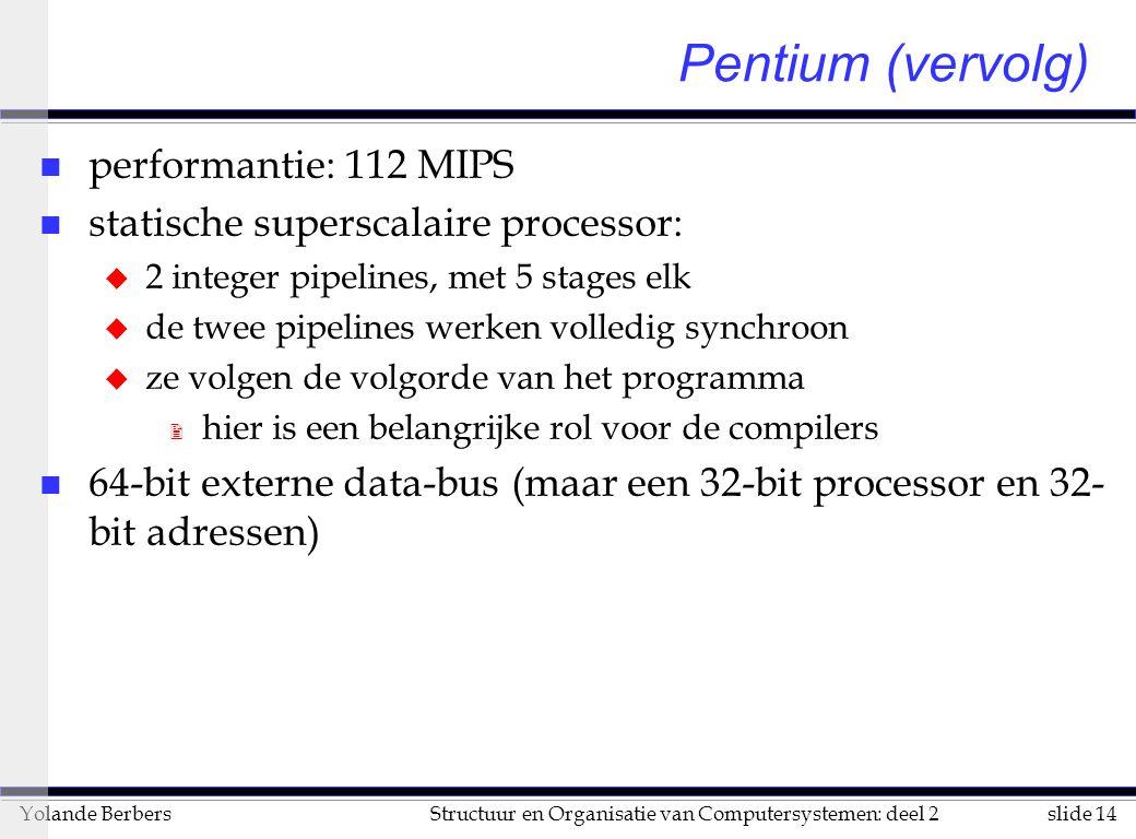 slide 14Structuur en Organisatie van Computersystemen: deel 2Yolande Berbers Pentium (vervolg) n performantie: 112 MIPS n statische superscalaire processor: u 2 integer pipelines, met 5 stages elk u de twee pipelines werken volledig synchroon u ze volgen de volgorde van het programma 2 hier is een belangrijke rol voor de compilers n 64-bit externe data-bus (maar een 32-bit processor en 32- bit adressen)