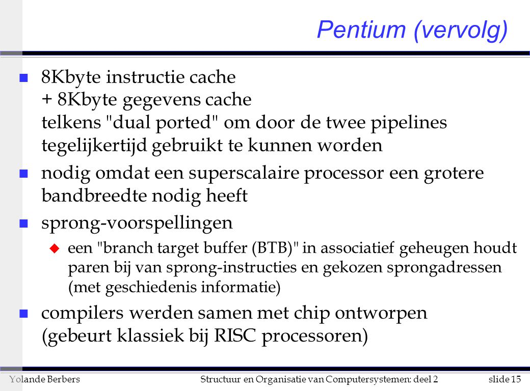 slide 16Structuur en Organisatie van Computersystemen: deel 2Yolande Berbers Pentium (vervolg) n The Pentium achieves roughly two times the speedup on integer code and up to five times the speedup on floating-point vector code when compared with an i486 CPU of identical clock frequency