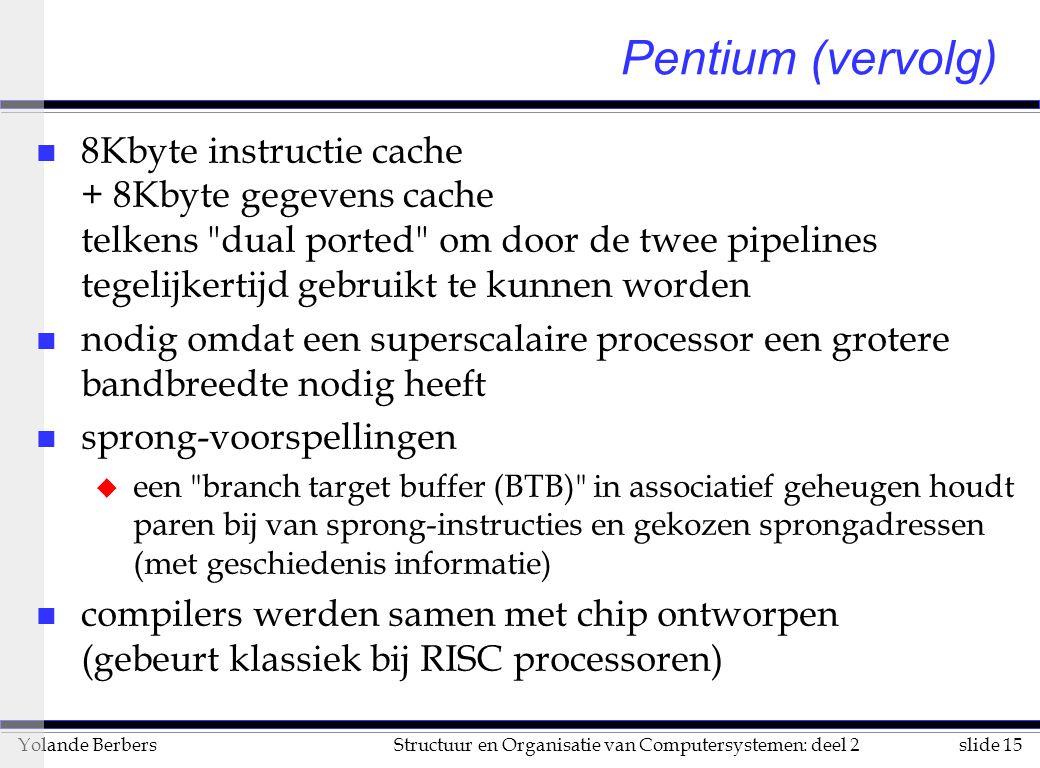 slide 15Structuur en Organisatie van Computersystemen: deel 2Yolande Berbers Pentium (vervolg) n 8Kbyte instructie cache + 8Kbyte gegevens cache telkens dual ported om door de twee pipelines tegelijkertijd gebruikt te kunnen worden n nodig omdat een superscalaire processor een grotere bandbreedte nodig heeft n sprong-voorspellingen u een branch target buffer (BTB) in associatief geheugen houdt paren bij van sprong-instructies en gekozen sprongadressen (met geschiedenis informatie) n compilers werden samen met chip ontworpen (gebeurt klassiek bij RISC processoren)