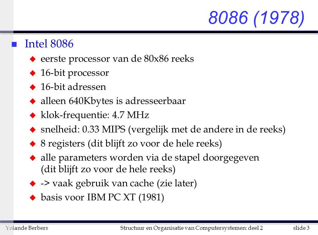 slide 3Structuur en Organisatie van Computersystemen: deel 2Yolande Berbers 8086 (1978) n Intel 8086 u eerste processor van de 80x86 reeks u 16-bit processor u 16-bit adressen u alleen 640Kbytes is adresseerbaar u klok-frequentie: 4.7 MHz u snelheid: 0.33 MIPS (vergelijk met de andere in de reeks) u 8 registers (dit blijft zo voor de hele reeks) u alle parameters worden via de stapel doorgegeven (dit blijft zo voor de hele reeks) u -> vaak gebruik van cache (zie later) u basis voor IBM PC XT (1981)