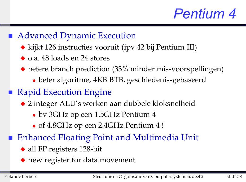 slide 38Structuur en Organisatie van Computersystemen: deel 2Yolande Berbers Pentium 4 n Advanced Dynamic Execution u kijkt 126 instructies vooruit (ipv 42 bij Pentium III) u o.a.