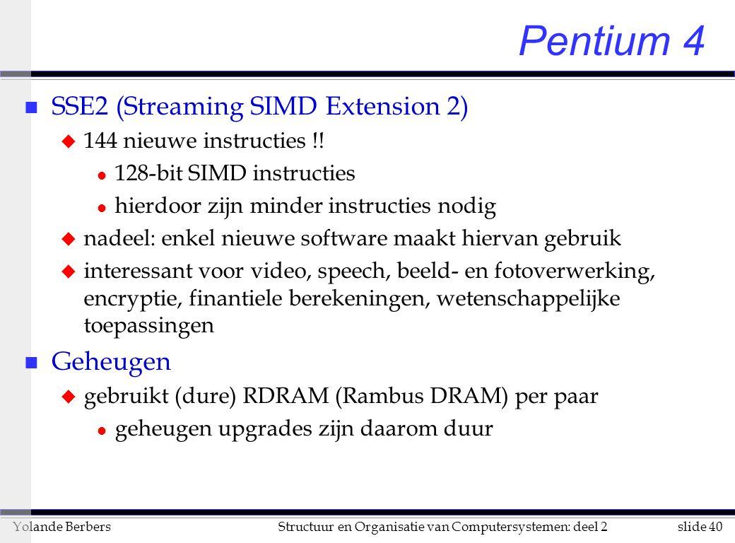 slide 40Structuur en Organisatie van Computersystemen: deel 2Yolande Berbers Pentium 4 n SSE2 (Streaming SIMD Extension 2) u 144 nieuwe instructies !.