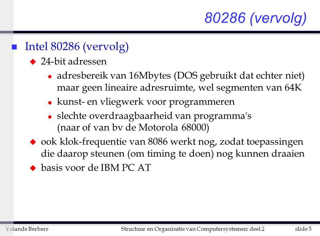 slide 5Structuur en Organisatie van Computersystemen: deel 2Yolande Berbers 80286 (vervolg) n Intel 80286 (vervolg) u 24-bit adressen l adresbereik van 16Mbytes (DOS gebruikt dat echter niet) maar geen lineaire adresruimte, wel segmenten van 64K l kunst- en vliegwerk voor programmeren l slechte overdraagbaarheid van programma s (naar of van bv de Motorola 68000) u ook klok-frequentie van 8086 werkt nog, zodat toepassingen die daarop steunen (om timing te doen) nog kunnen draaien u basis voor de IBM PC AT