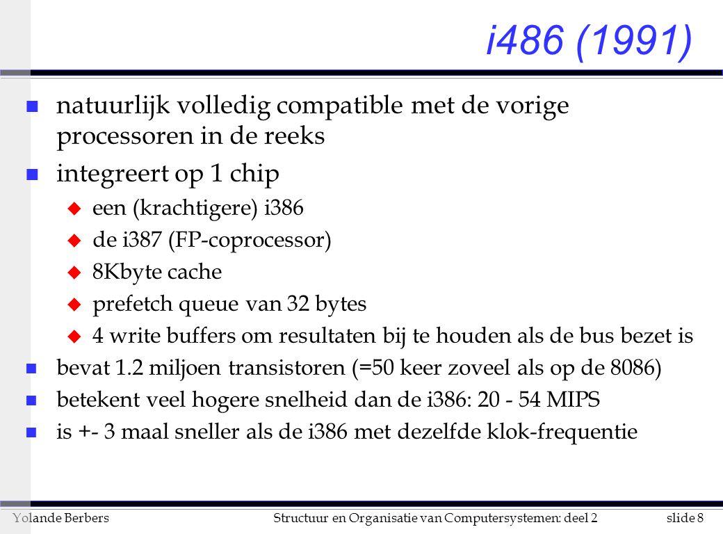 slide 8Structuur en Organisatie van Computersystemen: deel 2Yolande Berbers i486 (1991) n natuurlijk volledig compatible met de vorige processoren in de reeks n integreert op 1 chip u een (krachtigere) i386 u de i387 (FP-coprocessor) u 8Kbyte cache u prefetch queue van 32 bytes u 4 write buffers om resultaten bij te houden als de bus bezet is n bevat 1.2 miljoen transistoren (=50 keer zoveel als op de 8086) n betekent veel hogere snelheid dan de i386: 20 - 54 MIPS n is +- 3 maal sneller als de i386 met dezelfde klok-frequentie