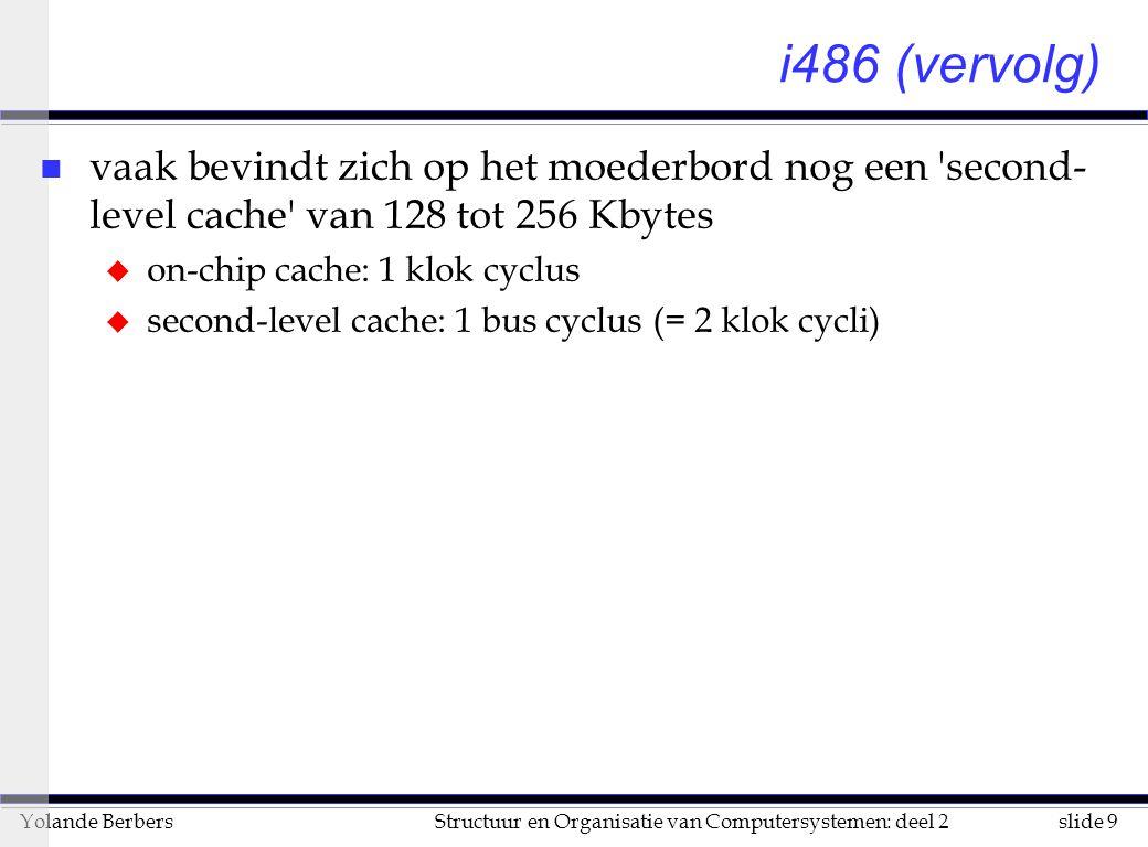 slide 9Structuur en Organisatie van Computersystemen: deel 2Yolande Berbers i486 (vervolg) n vaak bevindt zich op het moederbord nog een second- level cache van 128 tot 256 Kbytes u on-chip cache: 1 klok cyclus u second-level cache: 1 bus cyclus (= 2 klok cycli)