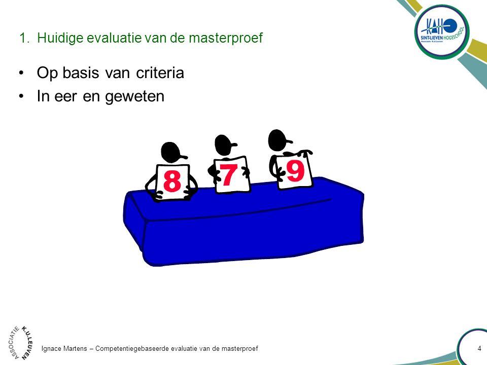 Ignace Martens – Competentiegebaseerde evaluatie van de masterproef 4 Op basis van criteria In eer en geweten 1.Huidige evaluatie van de masterproef