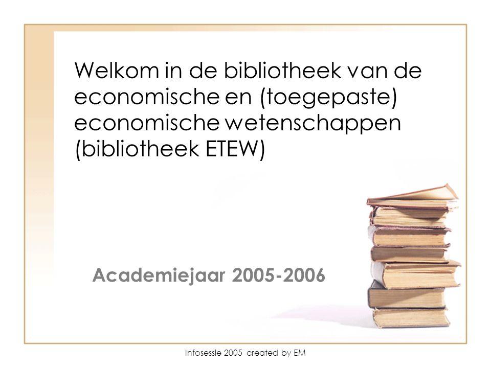 Infosessie 2005 created by EM Wel Welkom in de bibliotheek van de economische en (toegepaste) economische wetenschappen (bibliotheek ETEW) Academiejaar 2005-2006