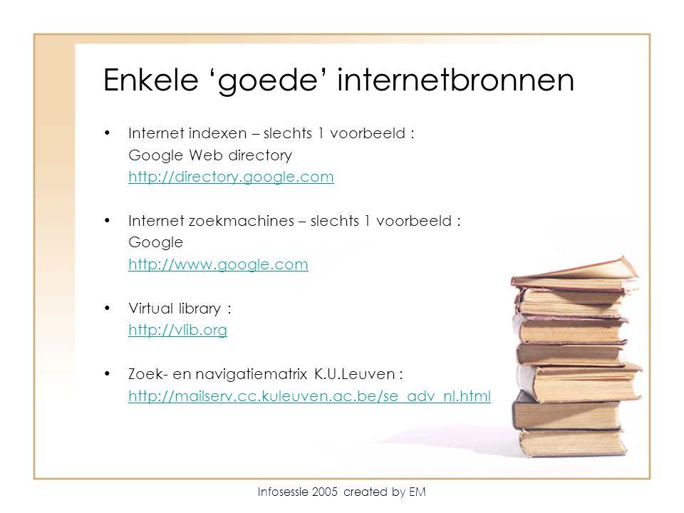 Enkele 'goede' internetbronnen Internet indexen – slechts 1 voorbeeld : Google Web directory http://directory.google.com Internet zoekmachines – slechts 1 voorbeeld : Google http://www.google.com Virtual library : http://vlib.org Zoek- en navigatiematrix K.U.Leuven : http://mailserv.cc.kuleuven.ac.be/se_adv_nl.html