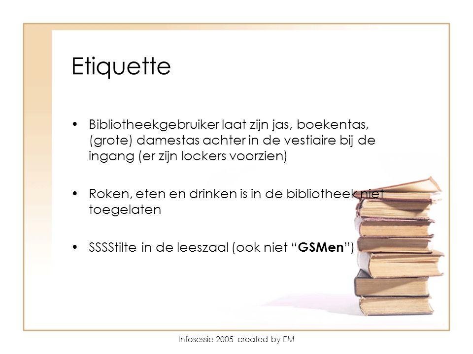 Infosessie 2005 created by EM Etiquette Bibliotheekgebruiker laat zijn jas, boekentas, (grote) damestas achter in de vestiaire bij de ingang (er zijn lockers voorzien) Roken, eten en drinken is in de bibliotheek niet toegelaten SSSStilte in de leeszaal (ook niet GSMen )
