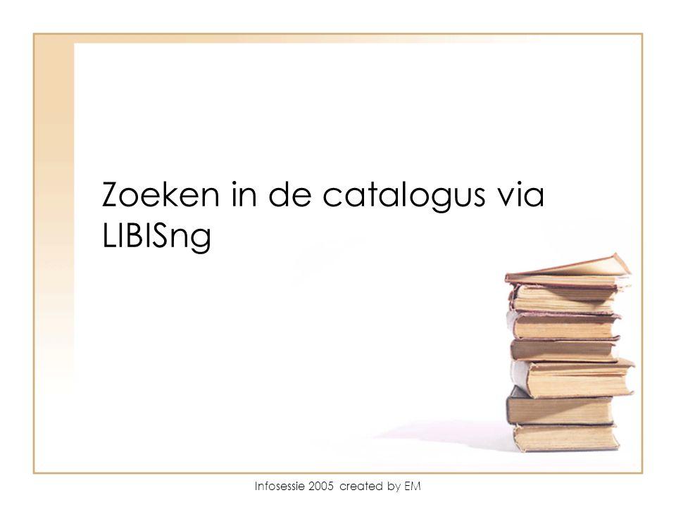 Infosessie 2005 created by EM LIBISng catalogus Wat kan je vinden in de catalogus .