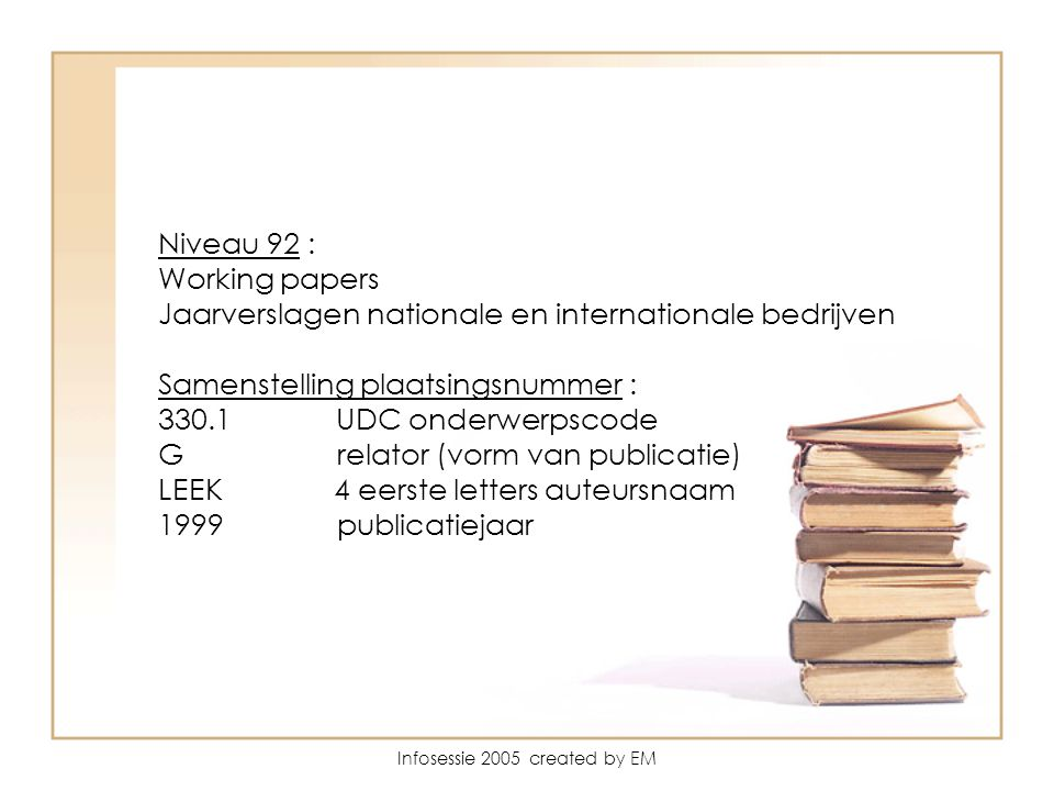Infosessie 2005 created by EM Niveau 92 : Working papers Jaarverslagen nationale en internationale bedrijven Samenstelling plaatsingsnummer : 330.1 UDC onderwerpscode G relator (vorm van publicatie) LEEK 4 eerste letters auteursnaam 1999 publicatiejaar