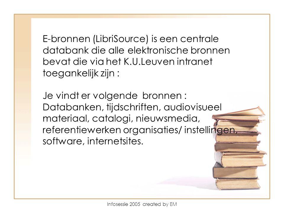 Infosessie 2005 created by EM E-bronnen (LibriSource) is een centrale databank die alle elektronische bronnen bevat die via het K.U.Leuven intranet toegankelijk zijn : Je vindt er volgende bronnen : Databanken, tijdschriften, audiovisueel materiaal, catalogi, nieuwsmedia, referentiewerken organisaties/ instellingen, software, internetsites.