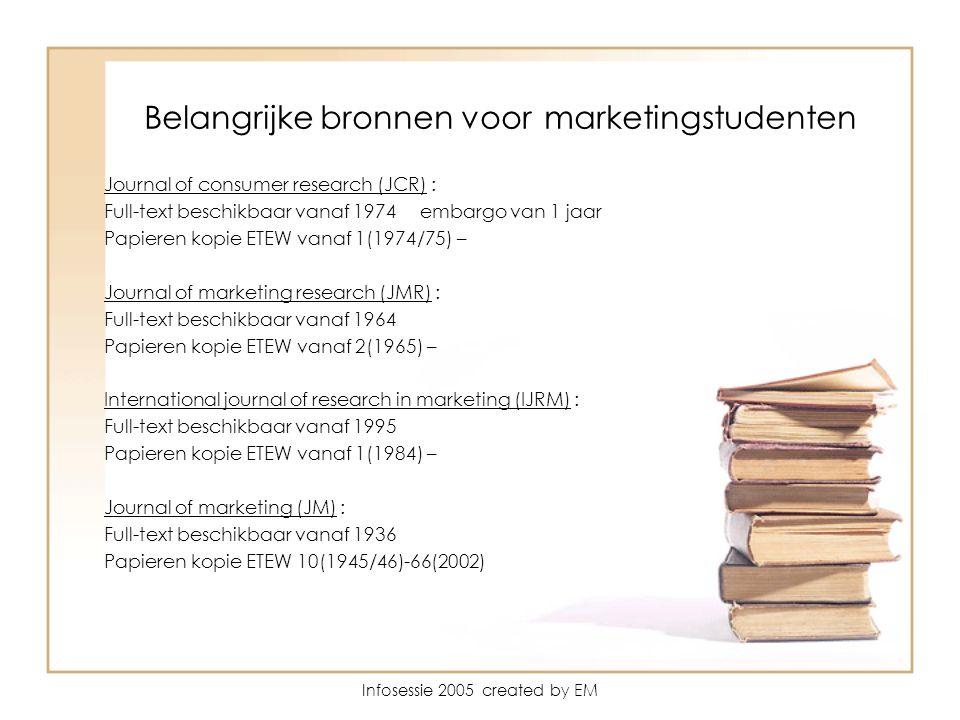 Infosessie 2005 created by EM Belangrijke bronnen voor marketingstudenten Journal of consumer research (JCR) : Full-text beschikbaar vanaf 1974 embargo van 1 jaar Papieren kopie ETEW vanaf 1(1974/75) – Journal of marketing research (JMR) : Full-text beschikbaar vanaf 1964 Papieren kopie ETEW vanaf 2(1965) – International journal of research in marketing (IJRM) : Full-text beschikbaar vanaf 1995 Papieren kopie ETEW vanaf 1(1984) – Journal of marketing (JM) : Full-text beschikbaar vanaf 1936 Papieren kopie ETEW 10(1945/46)-66(2002)