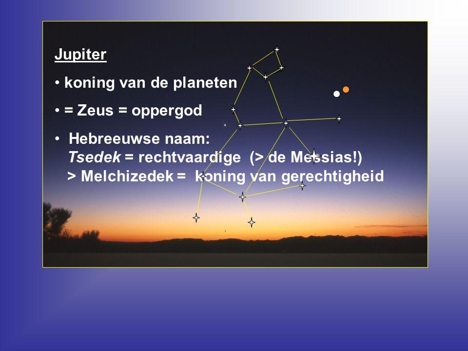 Jupiter koning van de planeten = Zeus = oppergod Hebreeuwse naam: Tsedek = rechtvaardige (> de Messias!) > Melchizedek = koning van gerechtigheid