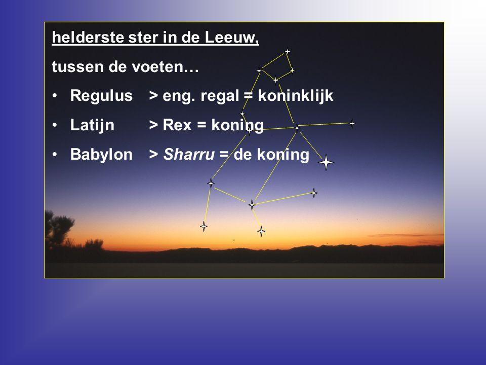 helderste ster in de Leeuw, tussen de voeten… Regulus > eng. regal = koninklijk Latijn > Rex = koning Babylon > Sharru = de koning