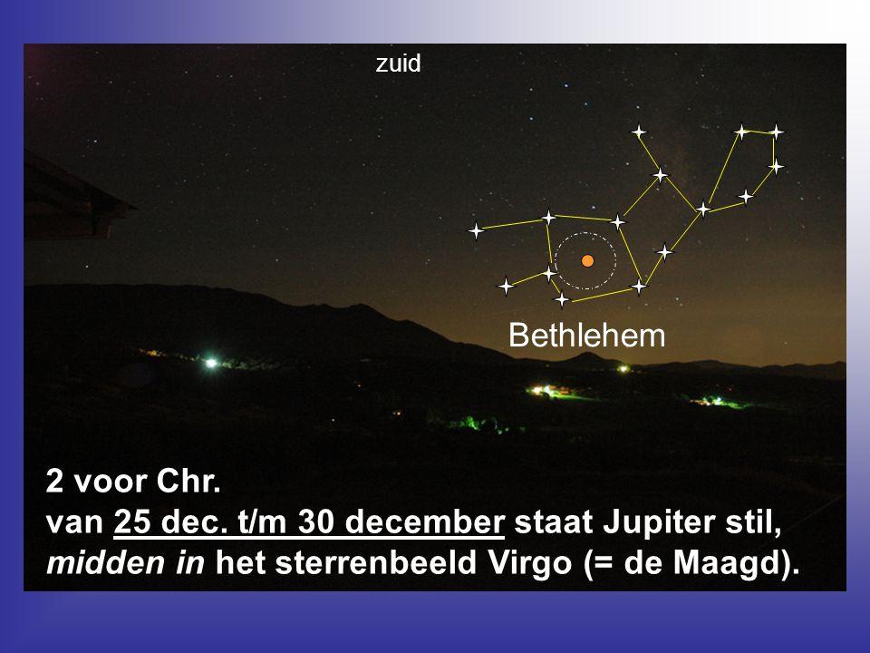 Bethlehem 2 voor Chr. van 25 dec. t/m 30 december staat Jupiter stil, midden in het sterrenbeeld Virgo (= de Maagd). zuid
