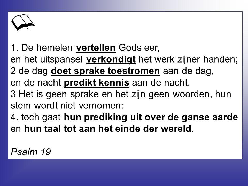 1. De hemelen vertellen Gods eer, en het uitspansel verkondigt het werk zijner handen; 2 de dag doet sprake toestromen aan de dag, en de nacht predikt