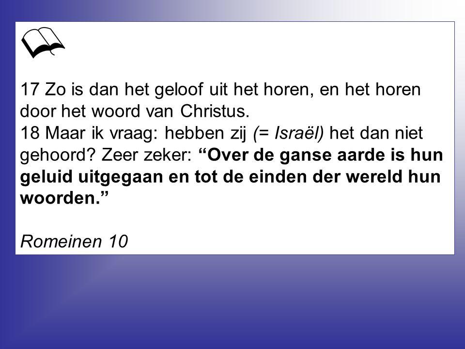 17 Zo is dan het geloof uit het horen, en het horen door het woord van Christus. 18 Maar ik vraag: hebben zij (= Israël) het dan niet gehoord? Zeer ze