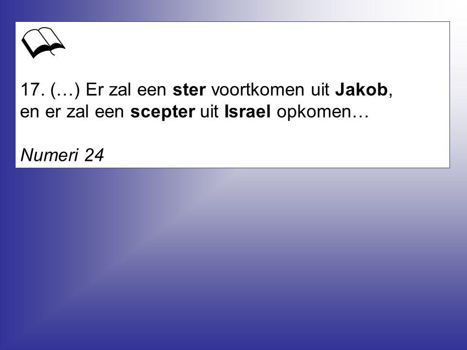 17. (…) Er zal een ster voortkomen uit Jakob, en er zal een scepter uit Israel opkomen… Numeri 24