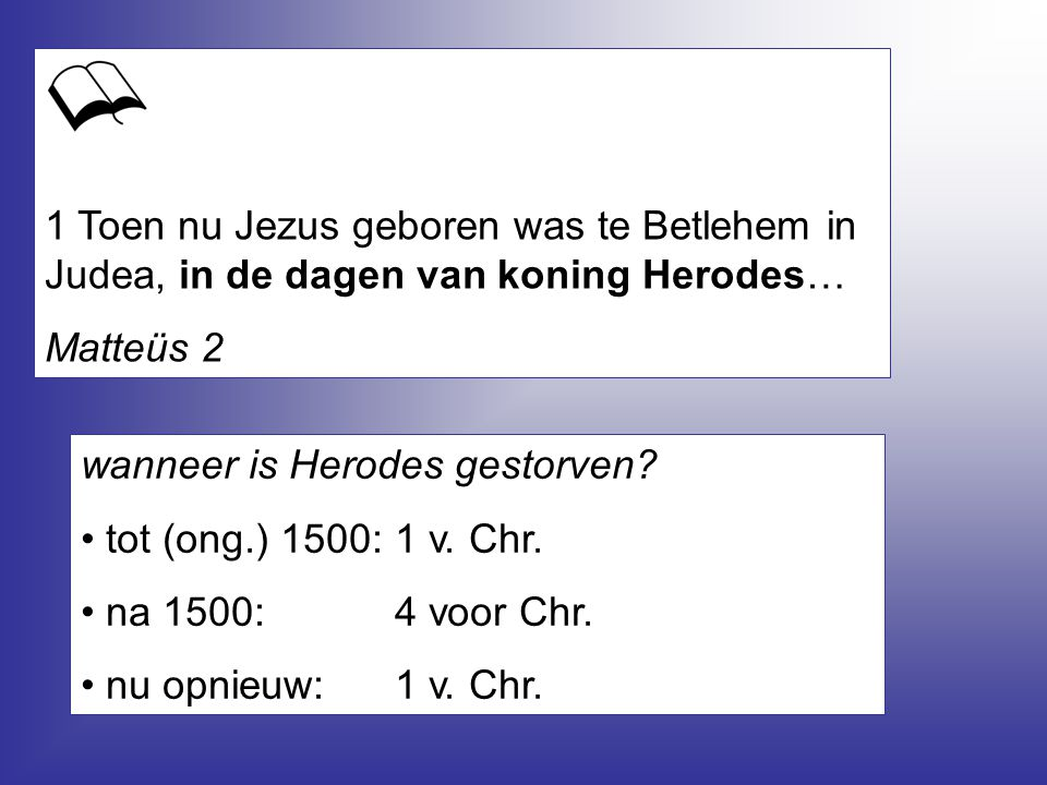 1 Toen nu Jezus geboren was te Betlehem in Judea, in de dagen van koning Herodes… Matteüs 2 wanneer is Herodes gestorven? tot (ong.) 1500:1 v. Chr. na