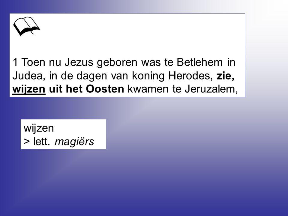 1 Toen nu Jezus geboren was te Betlehem in Judea, in de dagen van koning Herodes, zie, wijzen uit het Oosten kwamen te Jeruzalem, wijzen > lett. magië