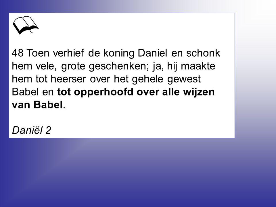 48 Toen verhief de koning Daniel en schonk hem vele, grote geschenken; ja, hij maakte hem tot heerser over het gehele gewest Babel en tot opperhoofd o