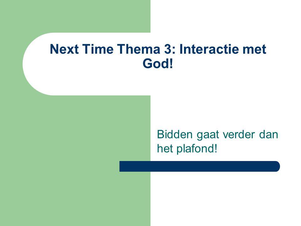 Next Time Thema 3: Interactie met God! Bidden gaat verder dan het plafond!