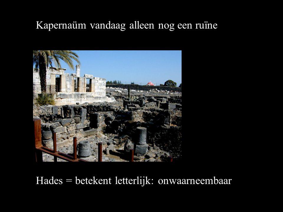 Hades = betekent letterlijk: onwaarneembaar Kapernaüm vandaag alleen nog een ruïne