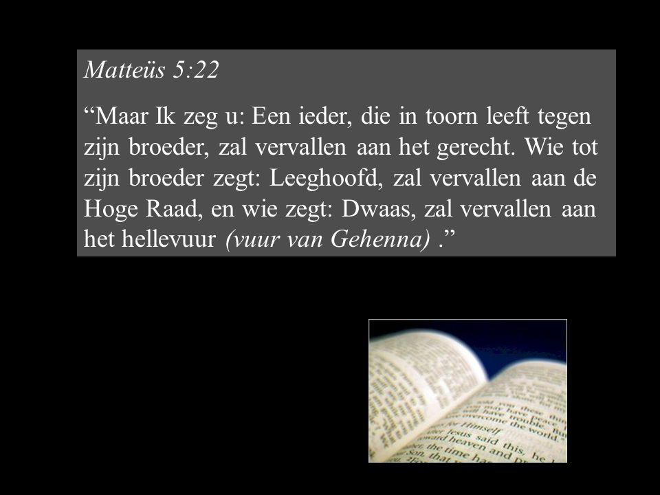 Matteüs 5:22 Maar Ik zeg u: Een ieder, die in toorn leeft tegen zijn broeder, zal vervallen aan het gerecht.