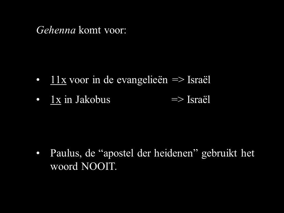 Gehenna komt voor: 11x voor in de evangelieën => Israël 1x in Jakobus => Israël Paulus, de apostel der heidenen gebruikt het woord NOOIT.