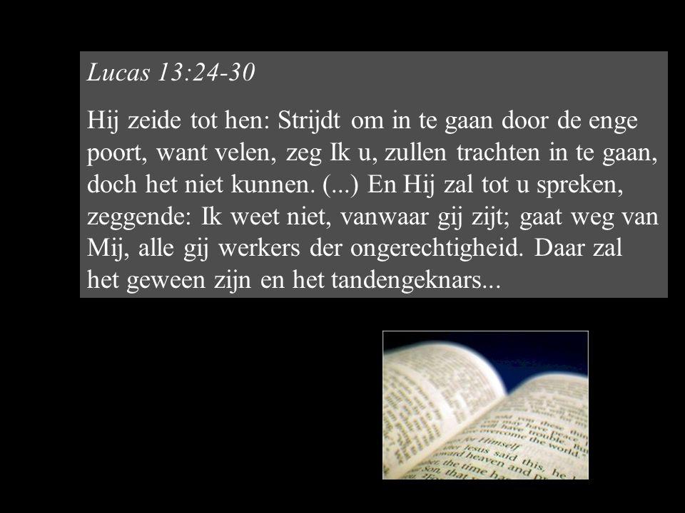 Lucas 13:24-30 Hij zeide tot hen: Strijdt om in te gaan door de enge poort, want velen, zeg Ik u, zullen trachten in te gaan, doch het niet kunnen.