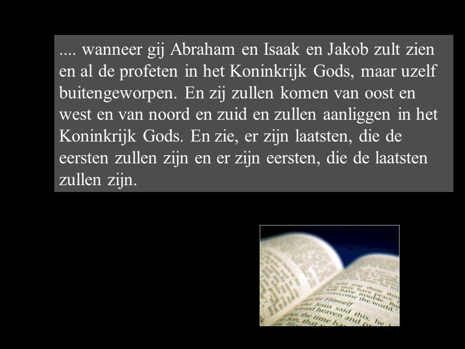 .... wanneer gij Abraham en Isaak en Jakob zult zien en al de profeten in het Koninkrijk Gods, maar uzelf buitengeworpen. En zij zullen komen van oost