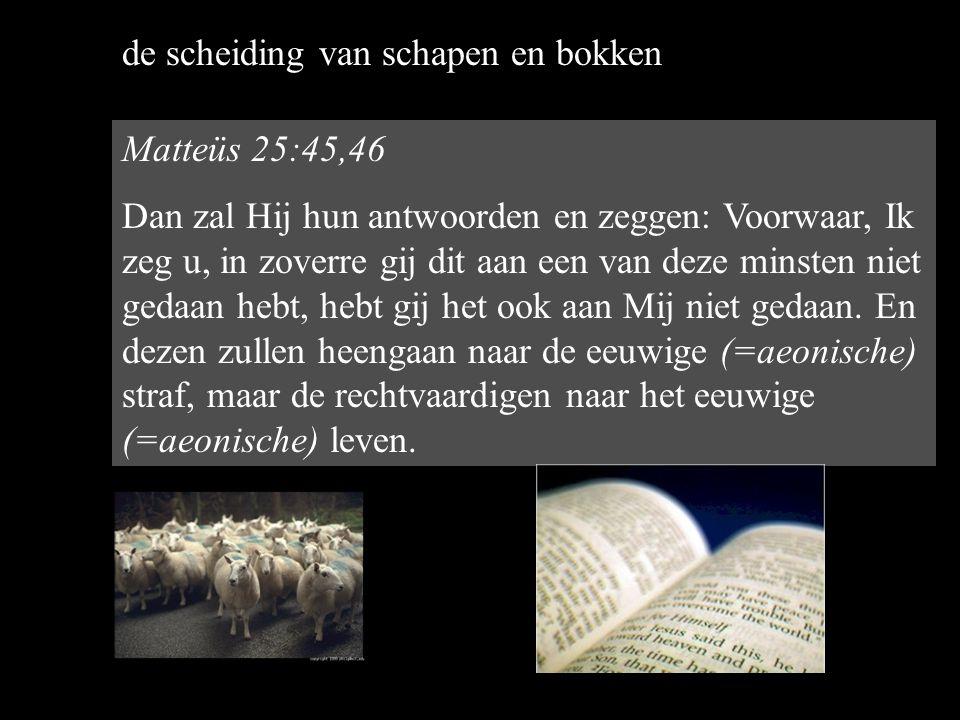 Matteüs 25:45,46 Dan zal Hij hun antwoorden en zeggen: Voorwaar, Ik zeg u, in zoverre gij dit aan een van deze minsten niet gedaan hebt, hebt gij het ook aan Mij niet gedaan.