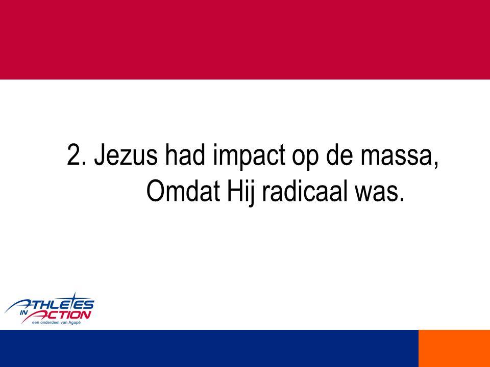 2. Jezus had impact op de massa, Omdat Hij radicaal was.