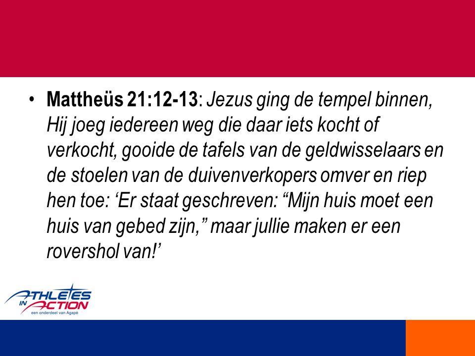 Mattheüs 21:12-13 : Jezus ging de tempel binnen, Hij joeg iedereen weg die daar iets kocht of verkocht, gooide de tafels van de geldwisselaars en de s