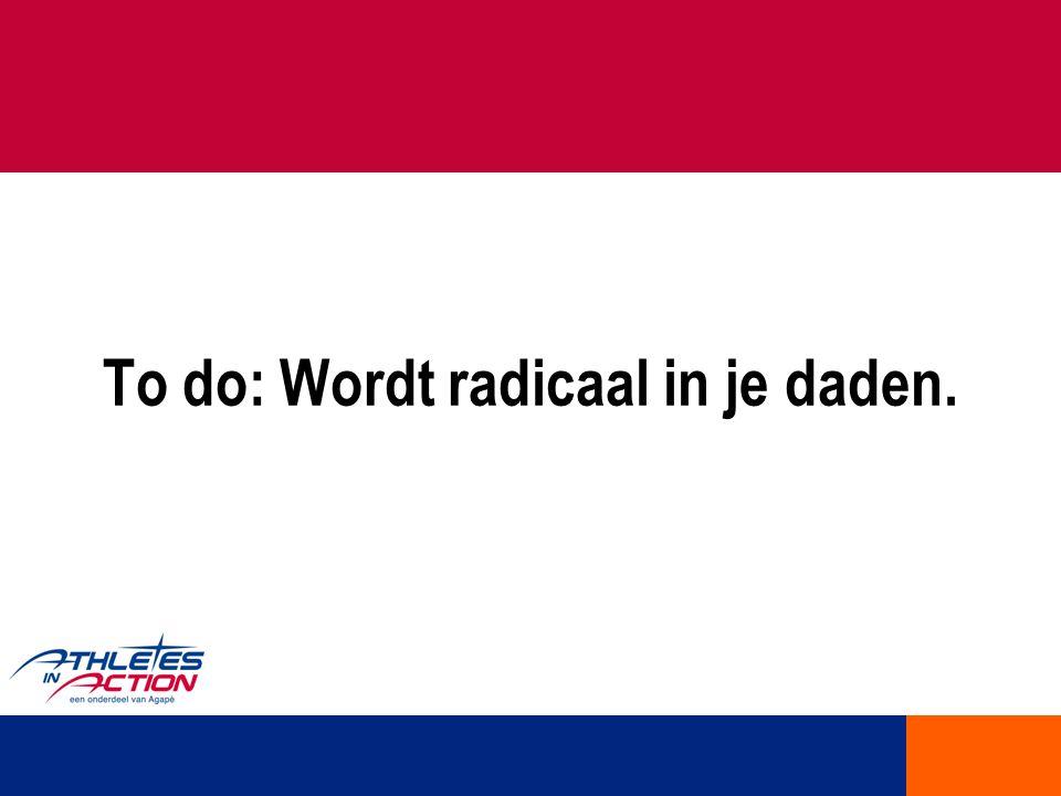To do: Wordt radicaal in je daden.
