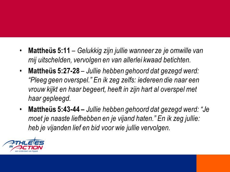 Mattheüs 5:11 – Gelukkig zijn jullie wanneer ze je omwille van mij uitschelden, vervolgen en van allerlei kwaad betichten. Mattheüs 5:27-28 – Jullie h