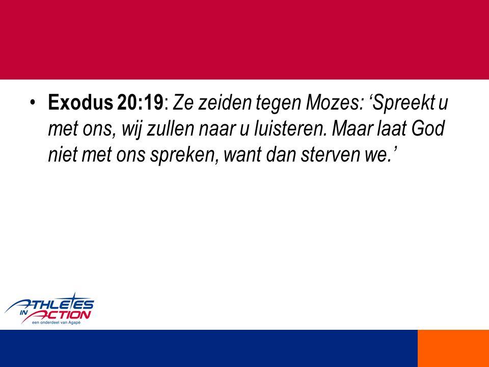 Exodus 20:19 : Ze zeiden tegen Mozes: 'Spreekt u met ons, wij zullen naar u luisteren. Maar laat God niet met ons spreken, want dan sterven we.'