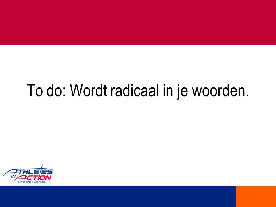 To do: Wordt radicaal in je woorden.