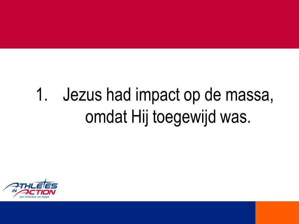 1.Jezus had impact op de massa, omdat Hij toegewijd was.