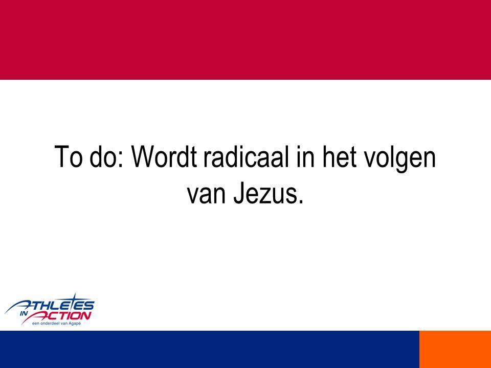 To do: Wordt radicaal in het volgen van Jezus.