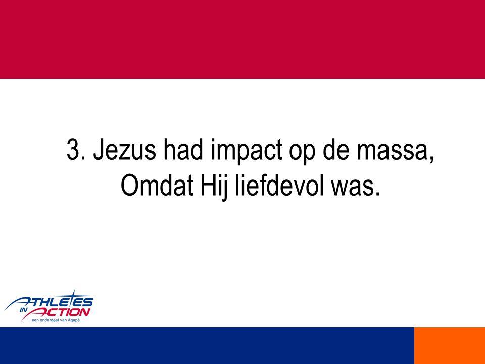 3. Jezus had impact op de massa, Omdat Hij liefdevol was.
