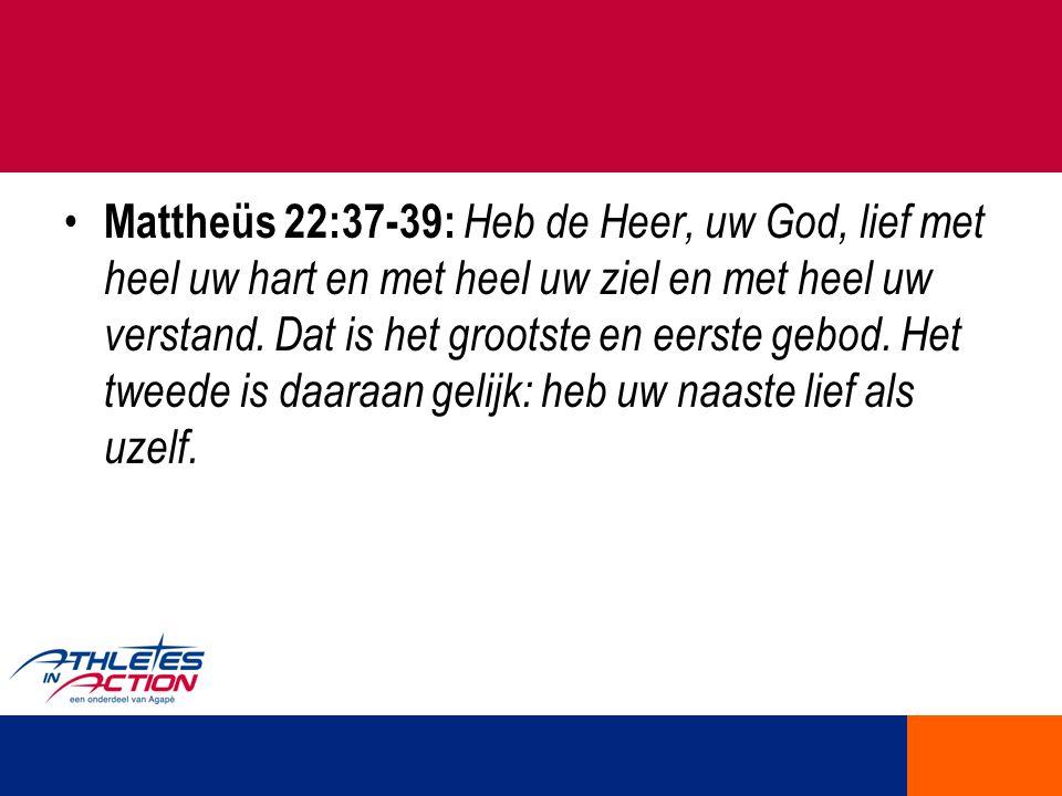 Mattheüs 22:37-39: Heb de Heer, uw God, lief met heel uw hart en met heel uw ziel en met heel uw verstand. Dat is het grootste en eerste gebod. Het tw